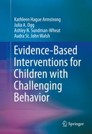 Evidence-Based Interventions for Children with Challenging Behavior ebook by Kathleen Hague Armstrong,Julia A. Ogg,Ashley N. Sundman-Wheat,Audra St. John Walsh