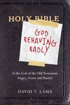 God Behaving Badly - Is the God of the Old Testament Angry, Sexist and Racist? ebook by David T. Lamb