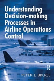 Understanding Decision-making Processes in Airline Operations Control ebook by Peter J. Bruce