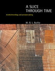 A Slice Through Time - Dendrochronology and Precision Dating ebook by M.G.L. Baillie