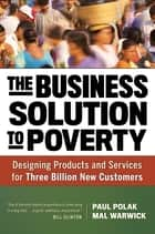 The Business Solution to Poverty - Designing Products and Services for Three Billion New Customers ebook by Paul Polak, Mal Warwick