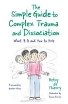 The Simple Guide to Complex Trauma and Dissociation - What It Is and How to Help ebook by Betsy de Thierry, Emma Reeves, Graham Music