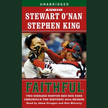 Faithful - Two Diehard Boston Red Sox Fans Chronicle the Historic 2004 Season audiobook by Stewart O'Nan,Stephen King