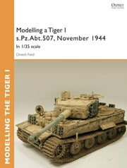 Modelling a Tiger I s.Pz.Abt.507, East Prussia, November 1944 - In I/35 scale ebook by Dinesh Ned