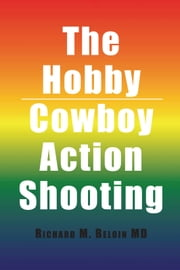 The Hobby/Cowboy Action Shooting ebook by Richard M. Beloin MD