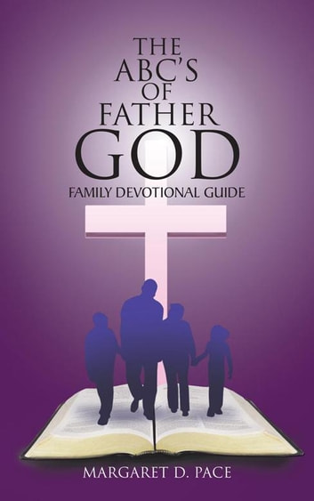 The Abc'S of Father God - Family Devotional Guide ebook by Margaret D. Pace