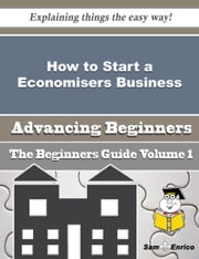 How to Start a Economisers Business (Beginners Guide) ebook by Christen Oconnor,Sam Enrico