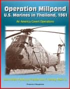 Operation Millpond: U.S. Marines in Thailand, 1961 - Air America Covert Operations, Udorn Airfield, Pathet Lao, President John F. Kennedy, MABS-16 ebook by Progressive Management