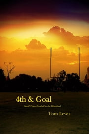 4th & Goal - Small Town Football in the Heartland ebook by Tom Lewis