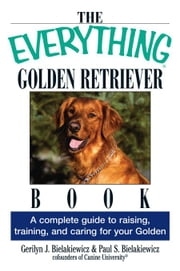 The Everything Golden Retriever Book: A Complete Guide to Raising, Training, and Caring for Your Golden ebook by Bielakiewicz, Gerilyn J.