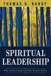 Spiritual Leadership - Why Leaders Lead and Who Seekers Follow ebook by Thomas G. Bandy