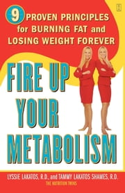 Fire Up Your Metabolism - 9 Proven Principles for Burning Fat and Losing Weight Forever ebook by Lyssie Lakatos,Tammy Lakatos Shames