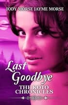Last Goodbye - The Koto Chronicles, #5 ebook by Jody Morse, Jayme Morse