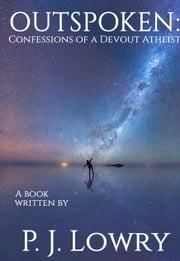 Outspoken: Confessions Of A Devout Atheist ebook by P.J. Lowry