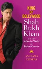 King of Bollywood - Shah Rukh Khan and the Seductive World of Indian Cinema ebook by Anupama Chopra