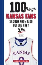 100 Things Kansas Fans Should Know & Do Before They Die ebook by Ken Davis, Bill Self