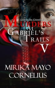 Murders at Gabriel's Trails 5: Lies in the Crossfire - The Gabriel's Trails Series, #5 ebook by Mirika Mayo Cornelius