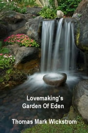 Lovemaking's Garden Of Eden ebook by Thomas Mark Wickstrom