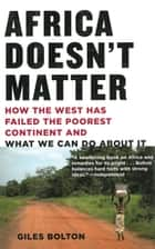 Africa Doesn't Matter - How the West Has Failed the Poorest Continent and What We Can Do About It ebook by Giles Bolton