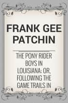 The Pony Rider Boys in Louisiana; or, Following the Game Trails in the Canebrake ebook by Frank Gee Patchin