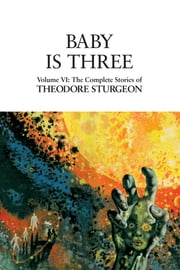 Baby Is Three - Volume VI: The Complete Stories of Theodore Sturgeon ebook by Theodore Sturgeon,Paul Williams,David Crosby