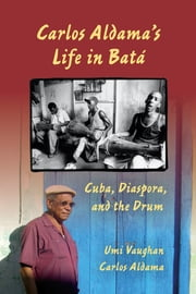 Carlos Aldama's Life in Batá - Cuba, Diaspora, and the Drum ebook by Umi Vaughan,Carlos Aldama,John Mason