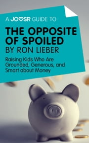 A Joosr Guide to... The Opposite of Spoiled by Ron Lieber: Raising Kids Who Are Grounded, Generous, and Smart about Money ebook by Joosr