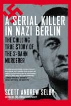 A Serial Killer in Nazi Berlin ebook by Scott Andrew Selby