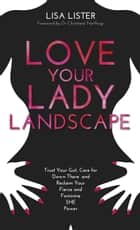 Love Your Lady Landscape - Trust Your Gut, Care for 'Down There' and Reclaim Your Fierce and Feminine SHE-Power ebook by Lisa Lister