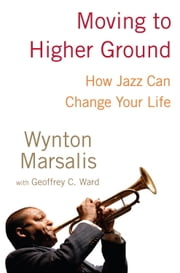 Moving to Higher Ground - How Jazz Can Change Your Life ebook by Wynton Marsalis,Geoffrey Ward