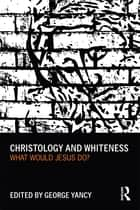 Christology and Whiteness ebook by George Yancy