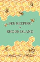 How to Keep Bees Or; Bee Keeping in Rhode Island ebook by Arthur C. Miller