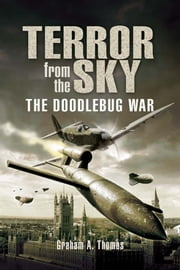 Terror From the Sky - The Battle Against the Flying Bombs ebook by Thomas, Graham A