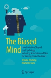 The Biased Mind - How Evolution Shaped our Psychology Including Anecdotes and Tips for Making Sound Decisions ebook by Jerome Boutang,Michel De Lara