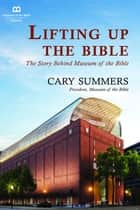 Lifting up the Bible ebook by Museum of the Bible Books, Cary Summers