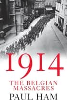 1914: The Belgian Massacres ebook by Paul Ham