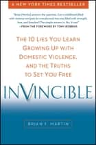 Invincible - The 10 Lies You Learn Growing Up with Domestic Violence, and the Truths to Set You Free ebook by Brian F. Martin, Tony Robbins