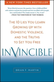 Invincible - The 10 Lies You Learn Growing Up with Domestic Violence, and the Truths to Set You Free ebook by Brian F. Martin,Tony Robbins
