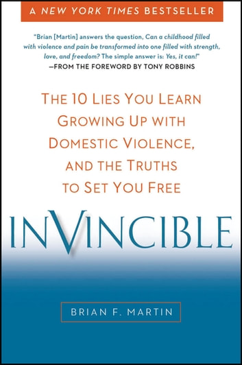 Invincible - The 10 Lies You Learn Growing Up with Domestic Violence, and the Truths to Set You Free ebook by Brian F. Martin