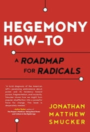 Hegemony How-To - A Roadmap for Radicals ebook by Jonathan Smucker