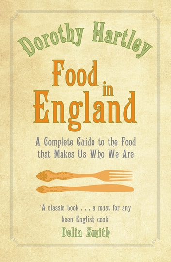 Food In England - A complete guide to the food that makes us who we are ebook by Dorothy Hartley