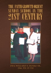 THE FAITH-GROWTH-ORIENT SUNDAY SCHOOL IN THE 21ST CENTURY ebook by Burke, Dea. Willard S. Sr., DM, Ph. D-