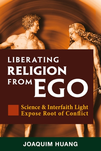Liberating Religion From Ego: Science & Interfaith Light Expose Root Of Conflict ebook by Joaquim Huang