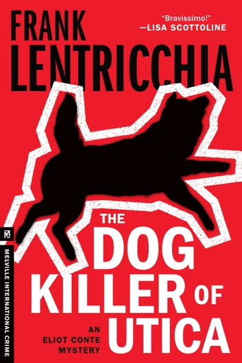 The Dog Killer of Utica - An Eliot Conte Mystery ebook by Frank Lentricchia