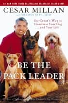 Be the Pack Leader - Use Cesar's Way to Transform Your Dog . . . and Your Life ebook by Cesar Millan, Melissa Jo Peltier