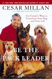 Be the Pack Leader - Use Cesar's Way to Transform Your Dog . . . and Your Life ebook by Cesar Millan,Melissa Jo Peltier