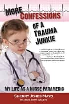 More Confessions of a Trauma Junkie - My Life as a Nurse Paramedic ebook by Sherry Jones Mayo, Neal E. Braverman