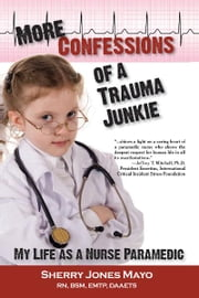 More Confessions of a Trauma Junkie - My Life as a Nurse Paramedic ebook by Sherry Jones Mayo,Neal E. Braverman