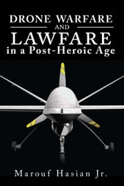 Drone Warfare and Lawfare in a Post-Heroic Age ebook by Marouf Hasian