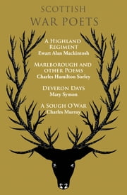 Scottish War Poets - A Highland Regiment , Marlborough and Other Poems, Deveron Days, A Sough OWar ebook by Ewart Alan Mackintosh ,Charles Hamilton Sorley ,Mary Symon ,Charles Murray